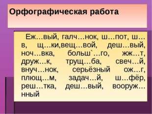 Орфографическая работа Еж…вый, галч…нок, ш…пот, ш…в, щ…ки,вещ…вой, деш…вый, н