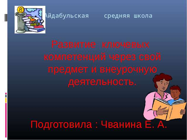 Айдабульская средняя школа Развитие ключевых компетенций через свой предмет и...