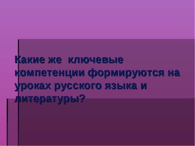 Какие же ключевые компетенции формируются на уроках русского языка и литерату...