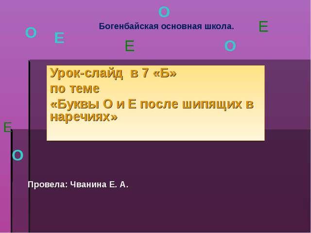 Урок-слайд в 7 «Б» по теме «Буквы О и Е после шипящих в наречиях» О О Богенба...