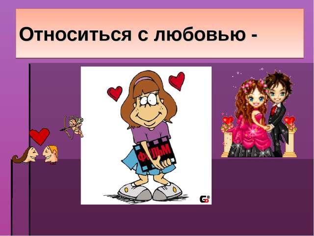 Относиться с любовью -