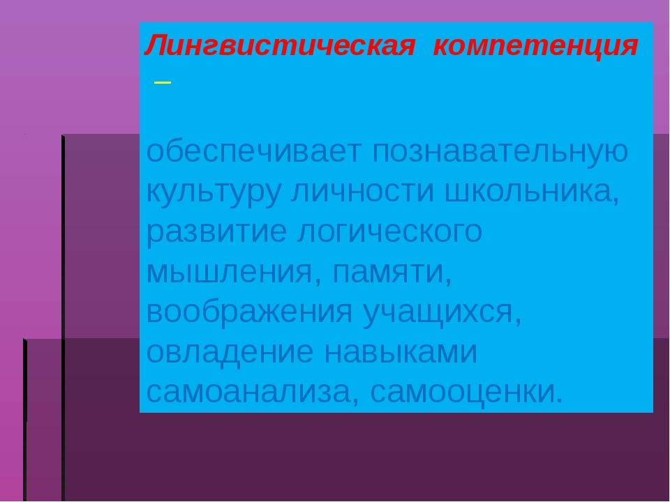 Лингвистическая компетенция – обеспечивает познавательную культуру личности ш...