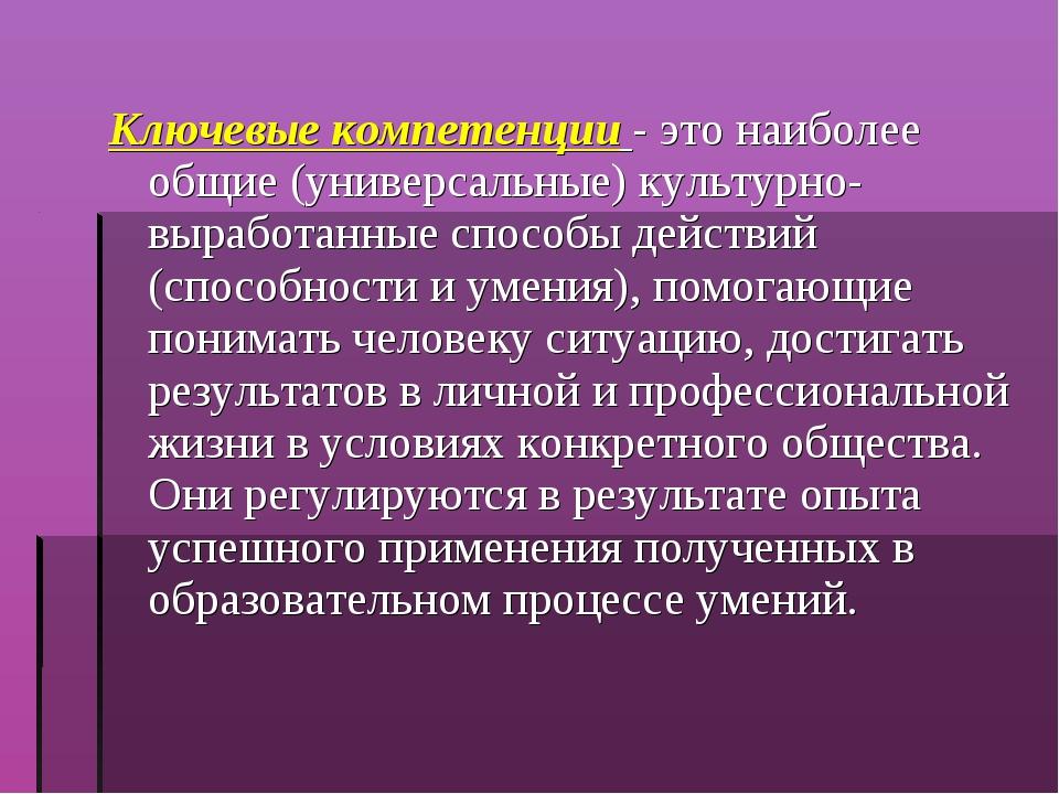 Ключевые компетенции - это наиболее общие (универсальные) культурно- выработа...