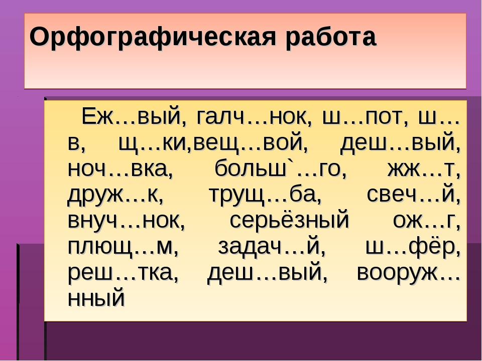 Орфографическая работа Еж…вый, галч…нок, ш…пот, ш…в, щ…ки,вещ…вой, деш…вый, н...