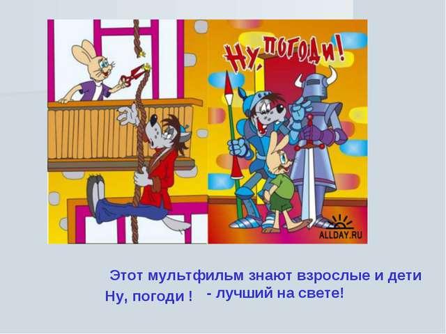 Этот мультфильм знают взрослые и дети Ну, погоди ! - лучший на свете!