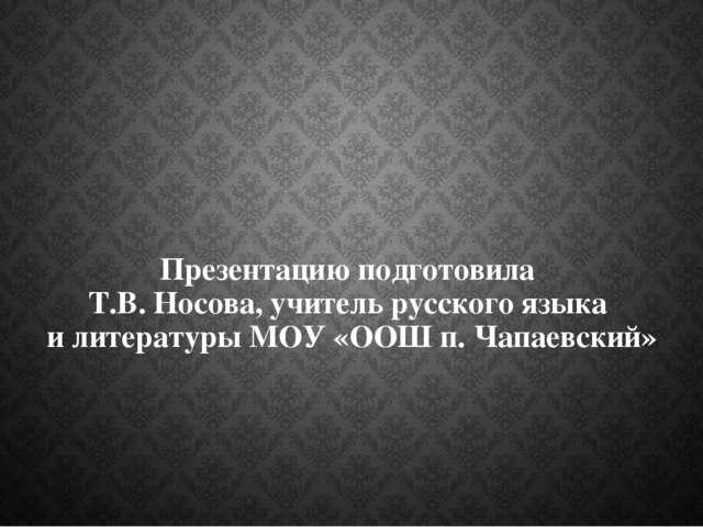 Презентацию подготовила Т.В. Носова, учитель русского языка и литературы МОУ...