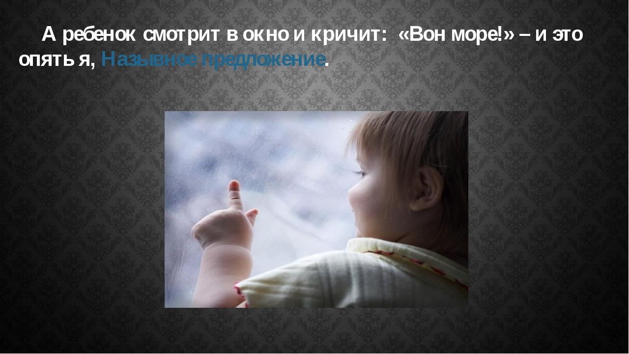 А ребенок смотрит в окно и кричит: «Вон море!» – и это опять я, Назывное пре...