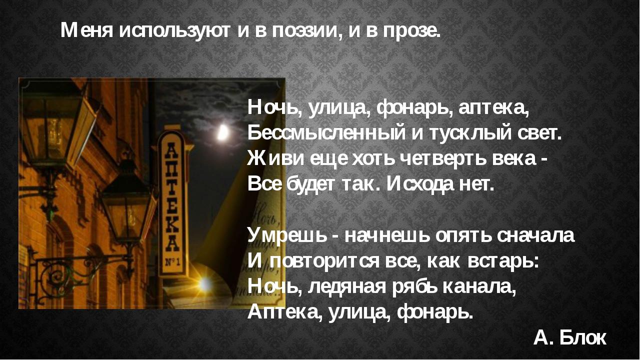 Меня используют и в поэзии, и в прозе.  Ночь, улица, фонарь, аптека, Бессм...