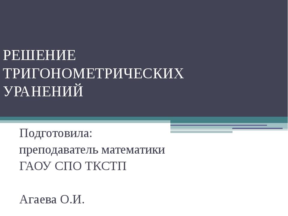 РЕШЕНИЕ ТРИГОНОМЕТРИЧЕСКИХ УРАНЕНИЙ Подготовила: преподаватель математики ГАО...