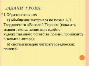 ЗАДАЧИ УРОКА: 1.Образовательные: а) обобщение материала по поэме А.Т. Твардов