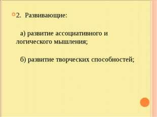2. Развивающие: а) развитие ассоциативного и логического мышления; б) развити