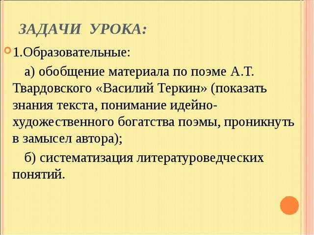 ЗАДАЧИ УРОКА: 1.Образовательные: а) обобщение материала по поэме А.Т. Твардов...