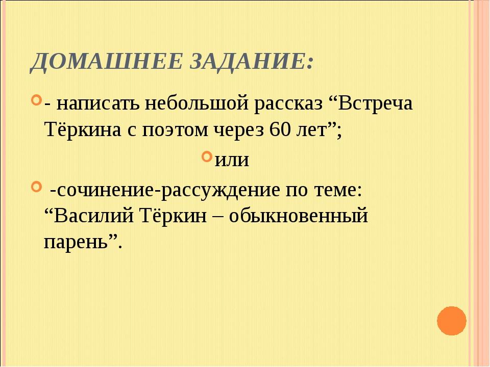 """ДОМАШНЕЕ ЗАДАНИЕ: - написать небольшой рассказ """"Встреча Тёркина с поэтом чере..."""