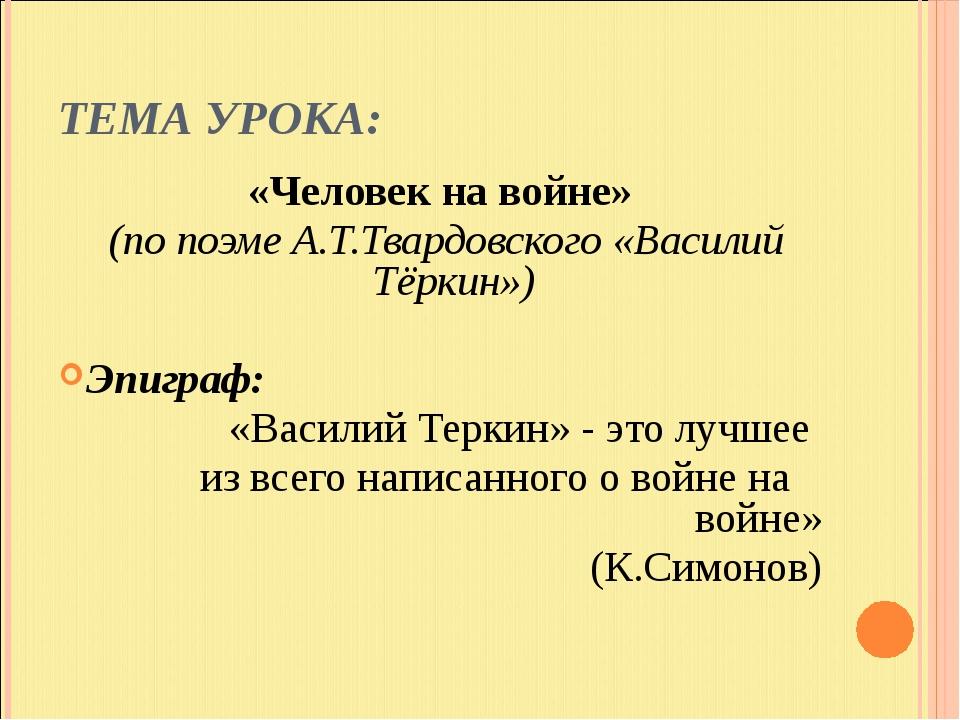 ТЕМА УРОКА: «Человек на войне» (по поэме А.Т.Твардовского «Василий Тёркин») Э...