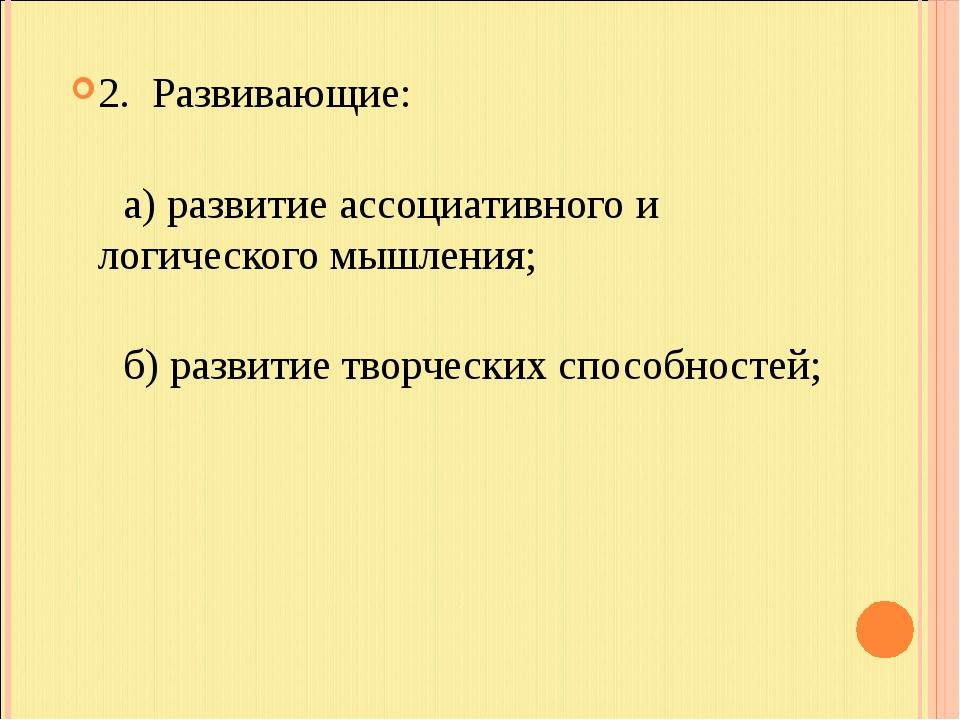 2. Развивающие: а) развитие ассоциативного и логического мышления; б) развити...