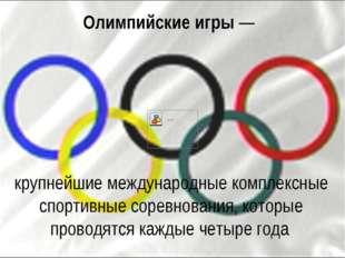 Олимпийские игры— крупнейшие международные комплексные спортивные соревнован