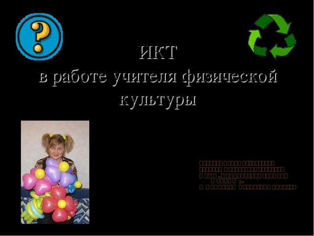 ИКТ в работе учителя физической культуры Иванова Ирина Васильевна учитель фи...