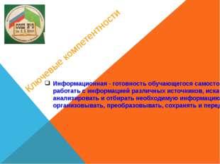 Ключевые компетентности Информационная - готовность обучающегося самостоятель