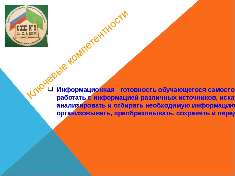 Ключевые компетентности Информационная - готовность обучающегося самостоятель...