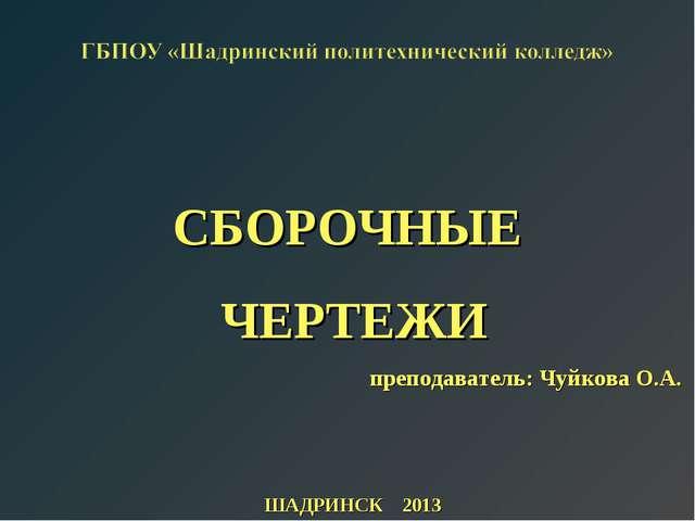 СБОРОЧНЫЕ ЧЕРТЕЖИ преподаватель: Чуйкова О.А. ШАДРИНСК 2013