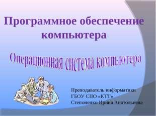 Программное обеспечение компьютера Преподаватель информатики ГБОУ СПО «КТТ» С