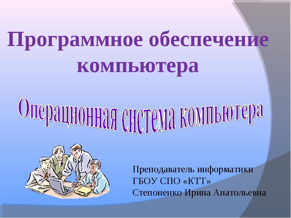 Программное обеспечение компьютера Преподаватель информатики ГБОУ СПО «КТТ» С...