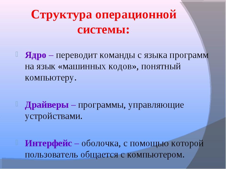 Структура операционной системы: Ядро – переводит команды с языка программ на...