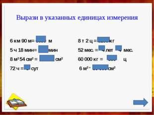 Вырази в указанных единицах измерения 6 км 90 м= 6090 м  8 т 2 ц = 8200 кг