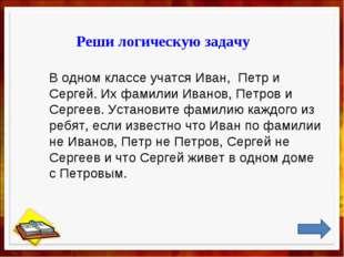 Реши логическую задачу В одном классе учатся Иван, Петр и Сергей. Их фамилии
