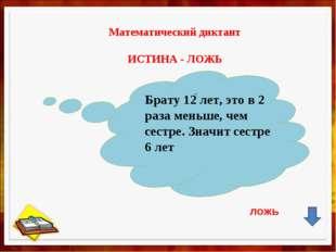 Математический диктант ИСТИНА - ЛОЖЬ , Брату 12 лет, это в 2 раза меньше, че
