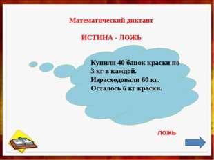 Математический диктант ИСТИНА - ЛОЖЬ , Купили 40 банок краски по 3 кг в кажд