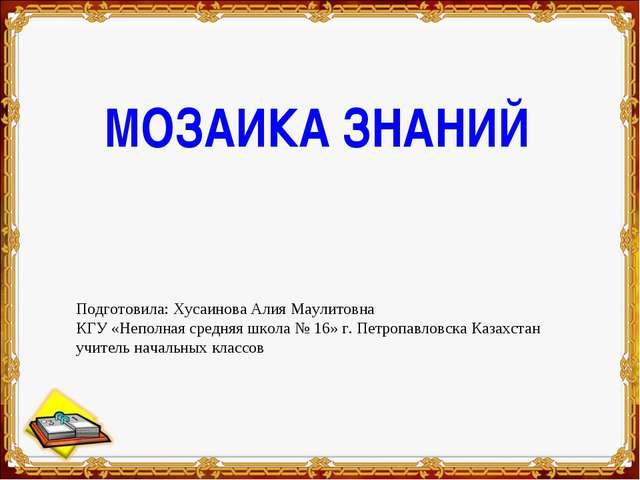 МОЗАИКА ЗНАНИЙ Подготовила: Хусаинова Алия Маулитовна КГУ «Неполная средняя ш...