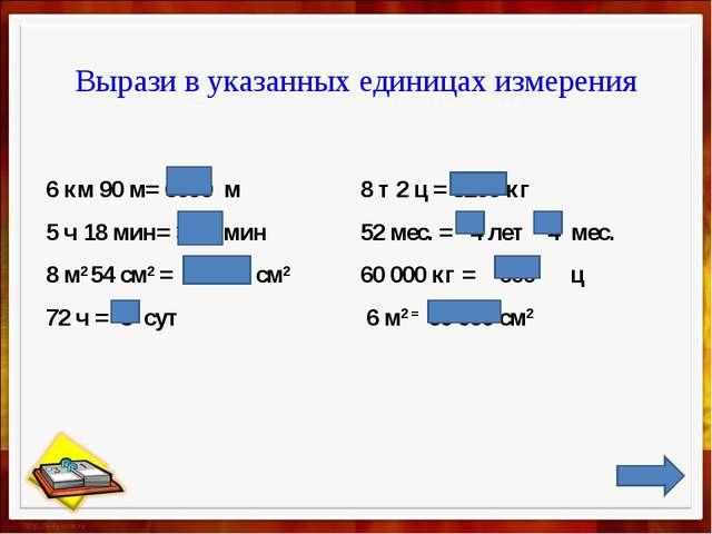 Вырази в указанных единицах измерения 6 км 90 м= 6090 м  8 т 2 ц = 8200 кг...