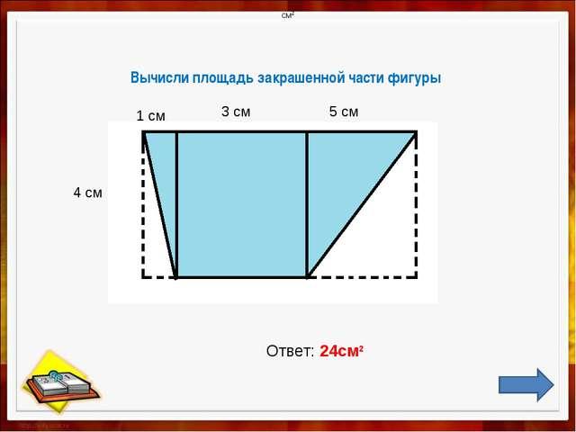 Вычисли площадь закрашенной части фигуры 4 см 1 см 3 см 5 см Ответ: 24см2 см2