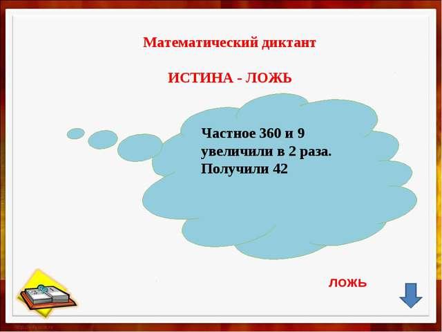 Математический диктант ИСТИНА - ЛОЖЬ Частное 360 и 9 увеличили в 2 раза. Пол...