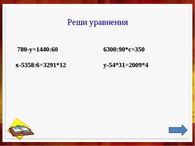 Реши уравнения 780-у=1440:60 6300:90*с=350 х-5358:6=3291*12 у-54*31=2009*...