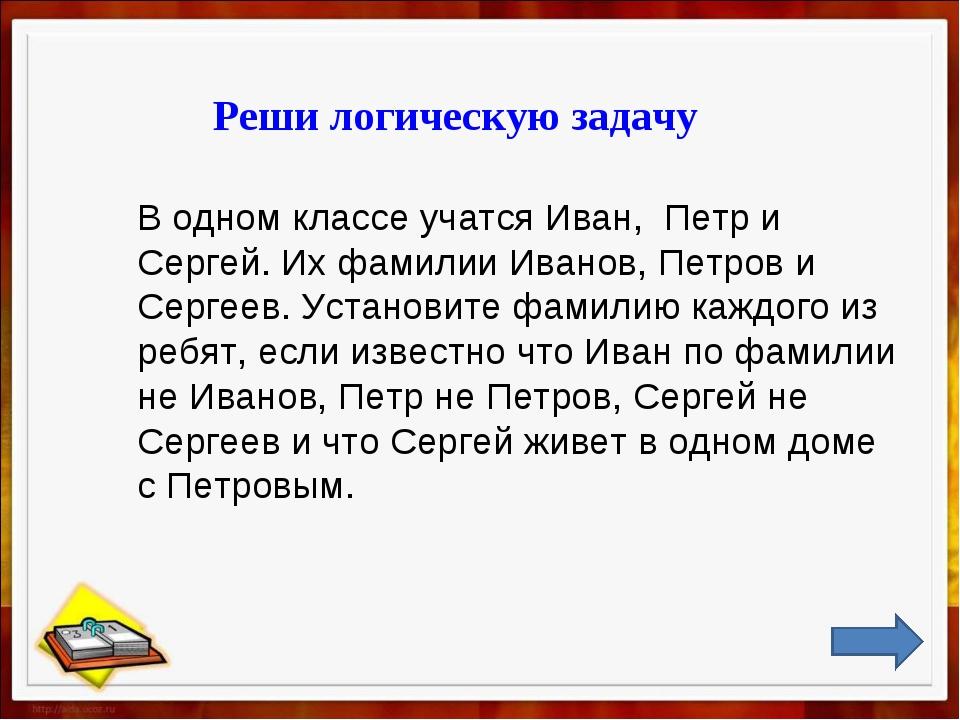 Реши логическую задачу В одном классе учатся Иван, Петр и Сергей. Их фамилии...