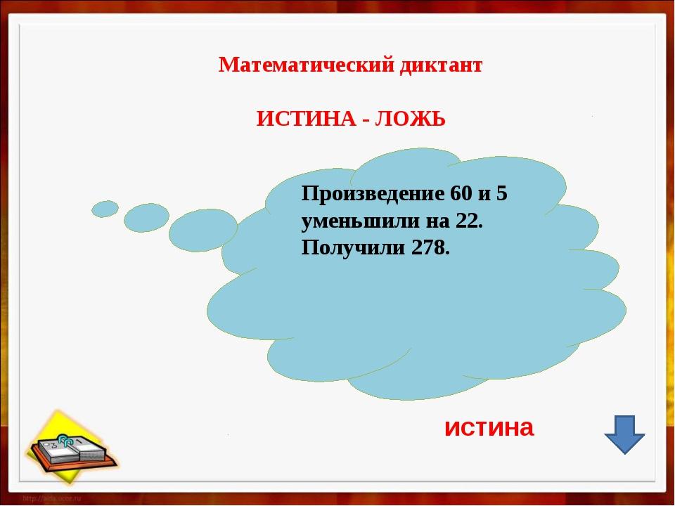 Математический диктант ИСТИНА - ЛОЖЬ Произведение 60 и 5 уменьшили на 22. По...