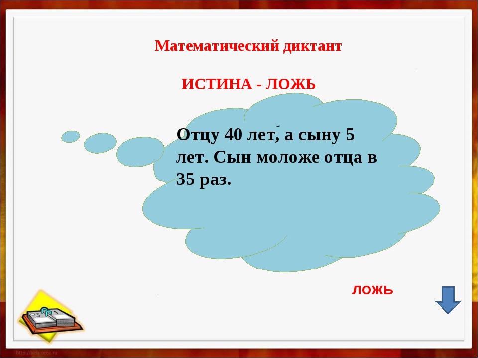 Математический диктант ИСТИНА - ЛОЖЬ , Отцу 40 лет, а сыну 5 лет. Сын моложе...