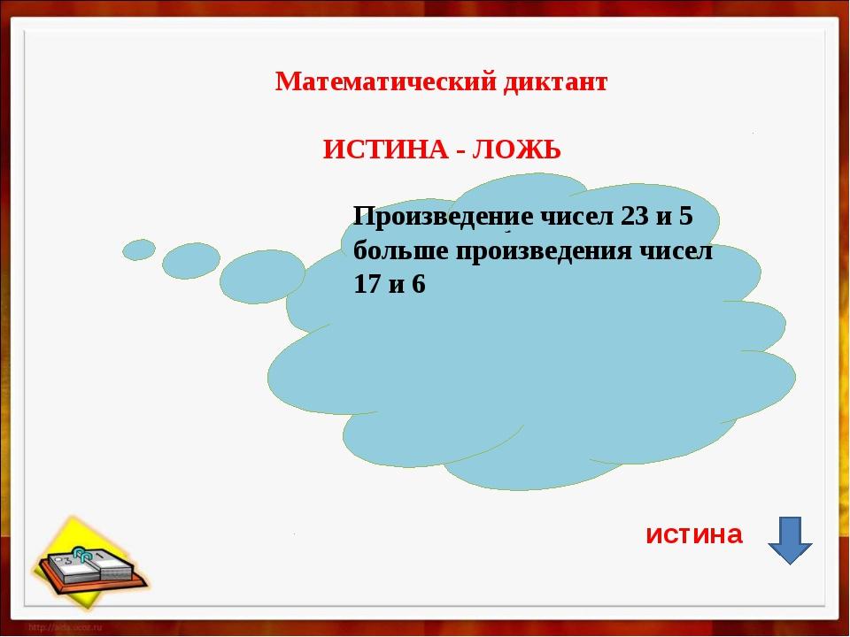 Математический диктант ИСТИНА - ЛОЖЬ , Произведение чисел 23 и 5 больше прои...