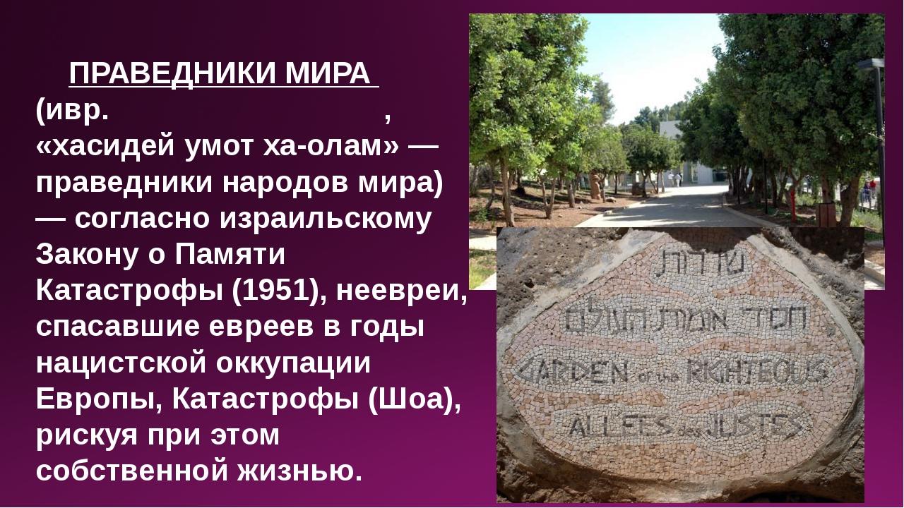 ПРАВЕДНИКИ МИРА (ивр. חסידי אומות העולם, «хасидей умот ха-олам» — праведник...