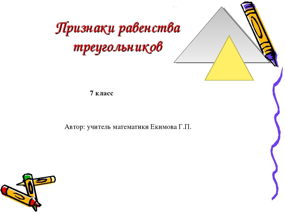 Признаки равенства треугольников Автор: учитель математики Екимова Г.П. 7 класс
