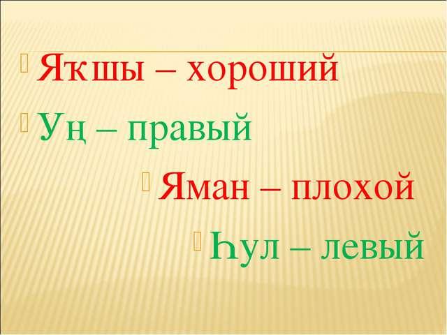 Яҡшы – хороший Уң – правый  Яман – плохой Һул – левый