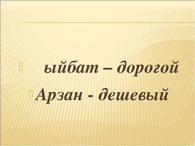 Ҡыйбат – дорогой Арзан - дешевый