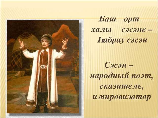 Башҡорт халыҡ сәсәне – Һабрау сәсән Сәсән – народный поэт, сказитель, импрови...
