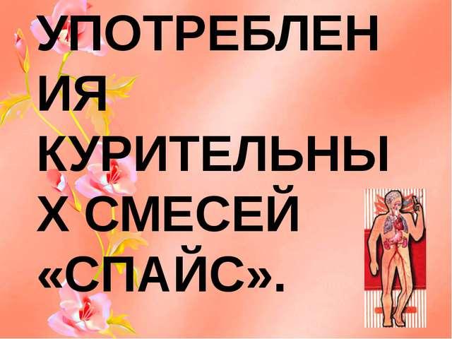 О ВРЕДЕ УПОТРЕБЛЕНИЯ КУРИТЕЛЬНЫХ СМЕСЕЙ «СПАЙС».
