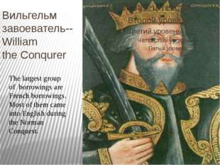 Вильгельм завоеватель-- William the Conqurer The largest group of borrowings