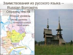 Заимствования из русского языка -- Russian Borrowins