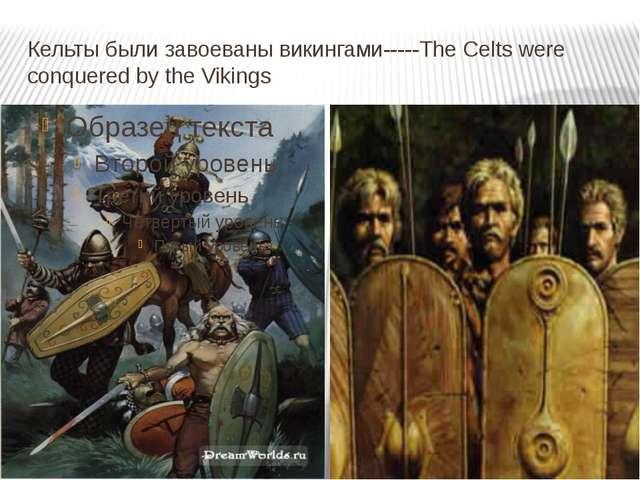 Кельты были завоеваны викингами-----The Celts were conquered by the Vikings