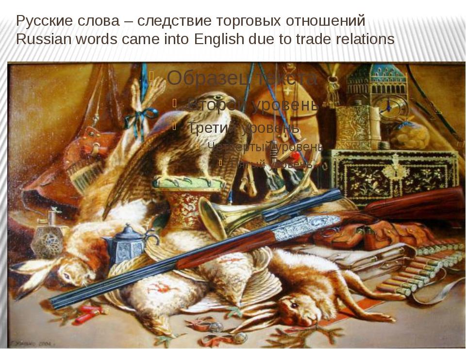 Русские слова – следствие торговых отношений Russian words came into English...